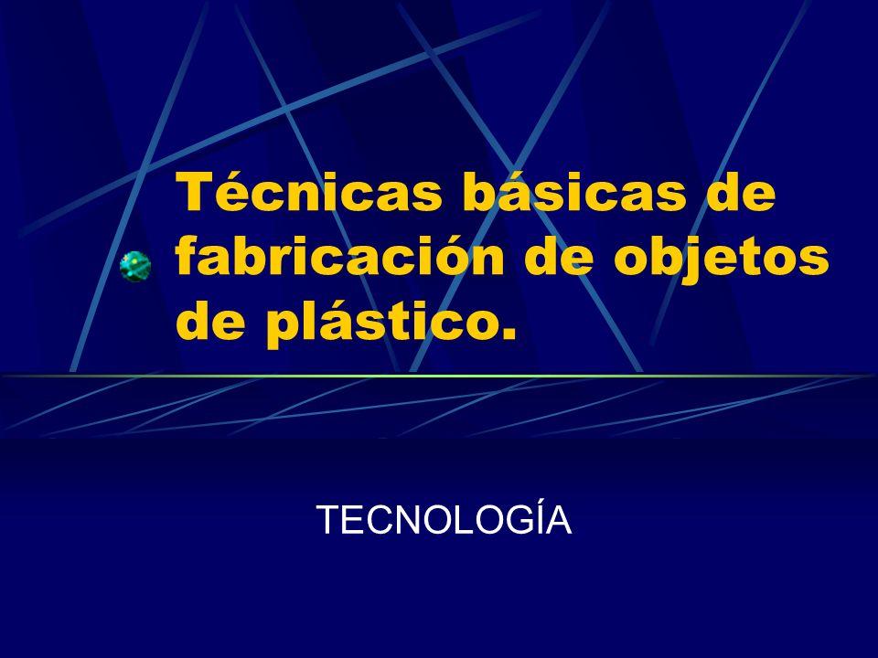 Técnicas básicas de fabricación de objetos de plástico. TECNOLOGÍA