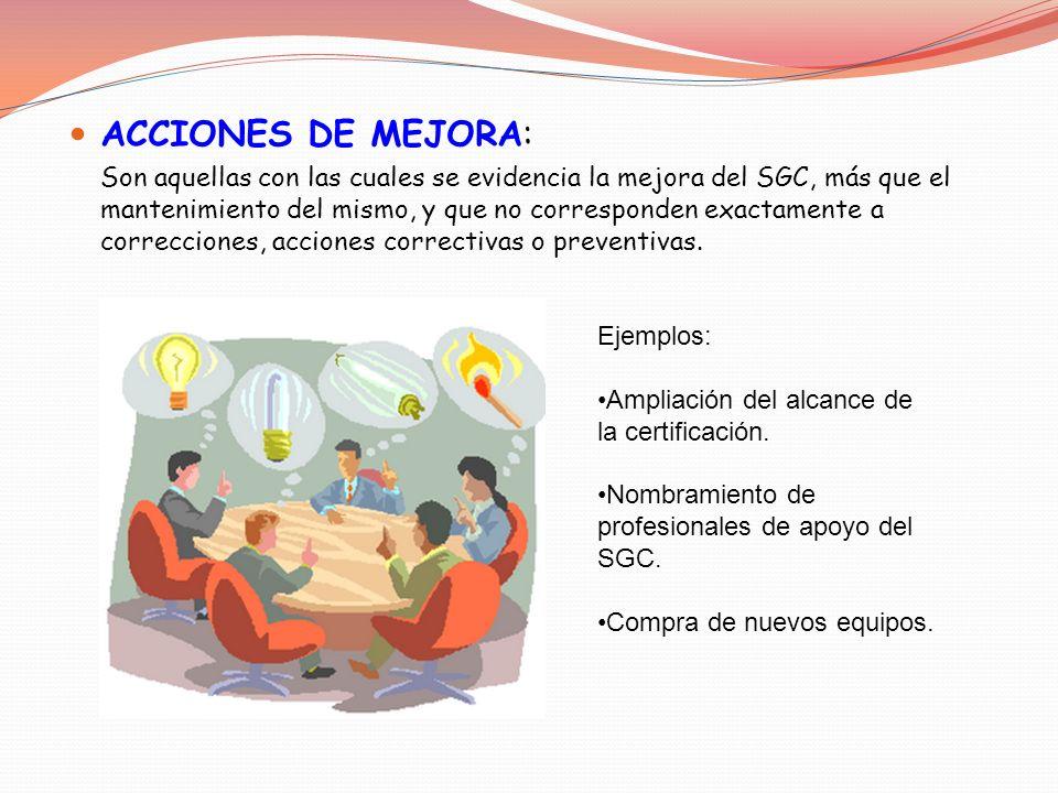 ACCIONES DE MEJORA: Son aquellas con las cuales se evidencia la mejora del SGC, más que el mantenimiento del mismo, y que no corresponden exactamente