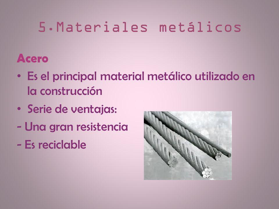 5.Materiales metálicos Acero Es el principal material metálico utilizado en la construcción Serie de ventajas: - Una gran resistencia - Es reciclable