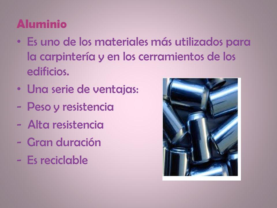 Aluminio Es uno de los materiales más utilizados para la carpintería y en los cerramientos de los edificios. Una serie de ventajas: -Peso y resistenci