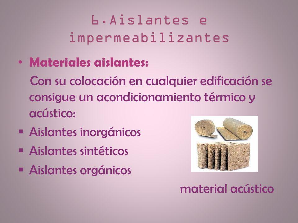 6.Aislantes e impermeabilizantes Materiales aislantes: Con su colocación en cualquier edificación se consigue un acondicionamiento térmico y acústico: