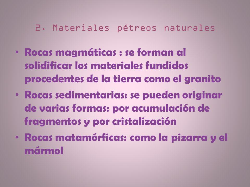 2. Materiales pétreos naturales Rocas magmáticas : se forman al solidificar los materiales fundidos procedentes de la tierra como el granito Rocas sed