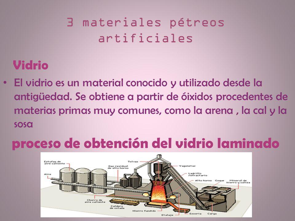 3 materiales pétreos artificiales Vidrio El vidrio es un material conocido y utilizado desde la antigüedad. Se obtiene a partir de óixidos procedentes