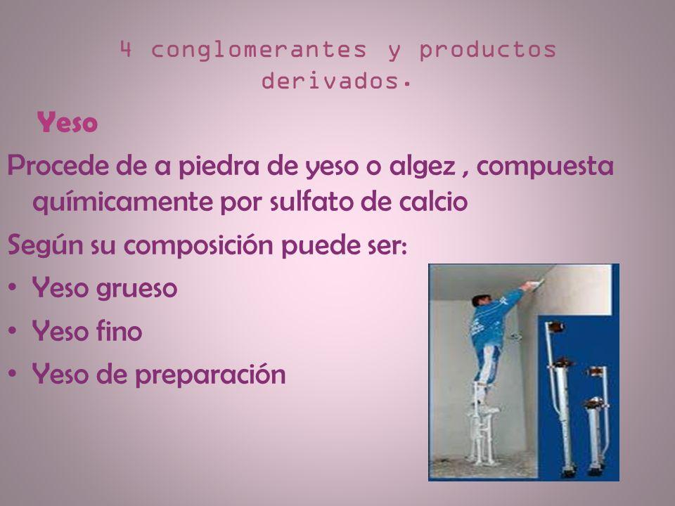 4 conglomerantes y productos derivados. Yeso Procede de a piedra de yeso o algez, compuesta químicamente por sulfato de calcio Según su composición pu