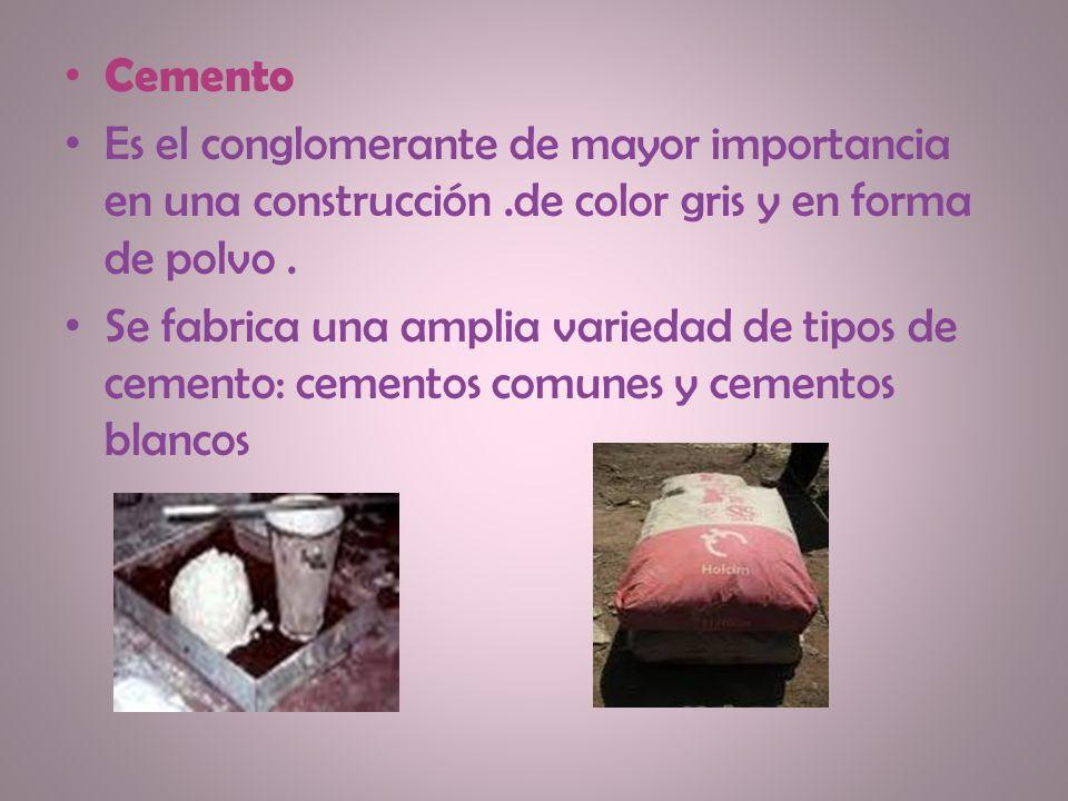 Cemento Es el conglomerante de mayor importancia en una construcción.de color gris y en forma de polvo. Se fabrica una amplia variedad de tipos de cem