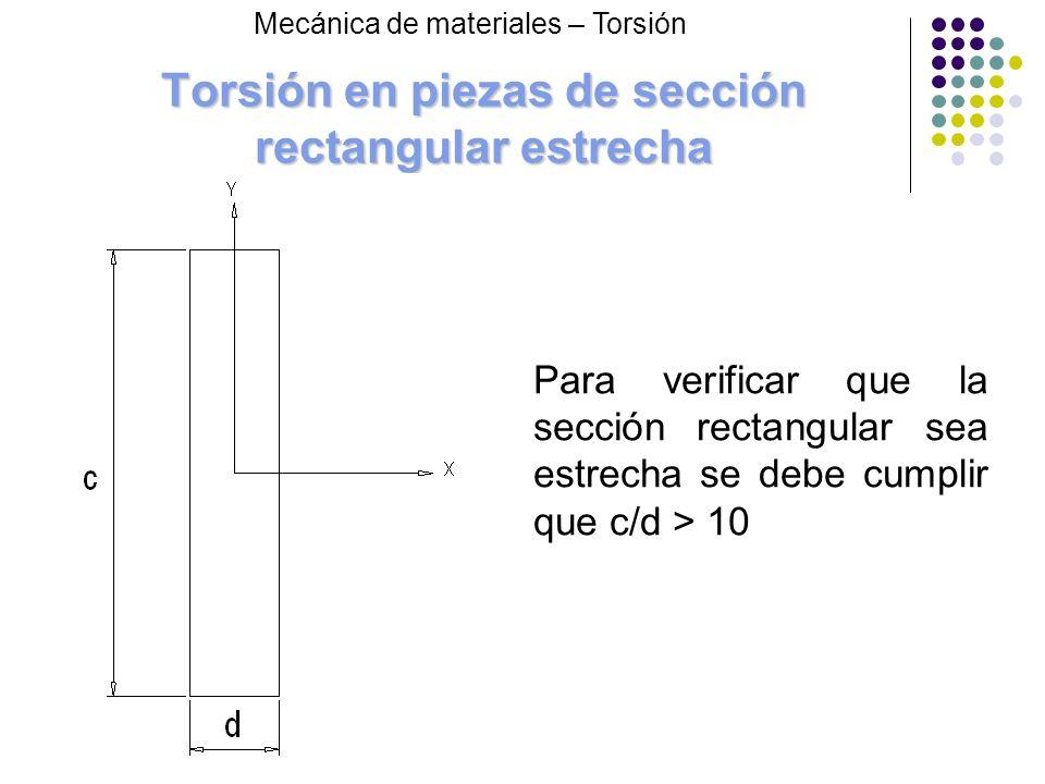 Torsión en piezas de sección rectangular estrecha Mecánica de materiales – Torsión Para verificar que la sección rectangular sea estrecha se debe cump