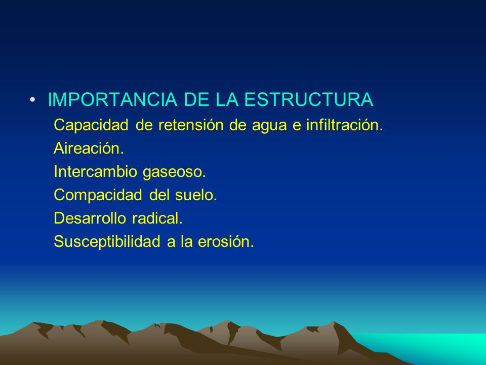 IMPORTANCIA DE LA ESTRUCTURA Capacidad de retensión de agua e infiltración. Aireación. Intercambio gaseoso. Compacidad del suelo. Desarrollo radical.