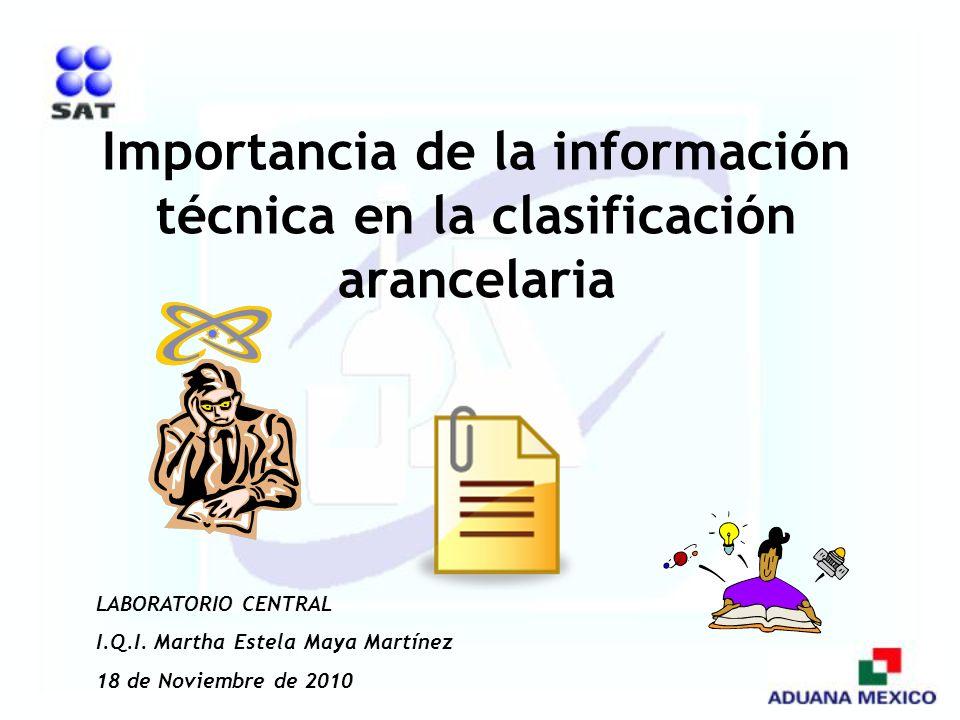 Importancia de la información técnica en la clasificación arancelaria LABORATORIO CENTRAL I.Q.I. Martha Estela Maya Martínez 18 de Noviembre de 2010
