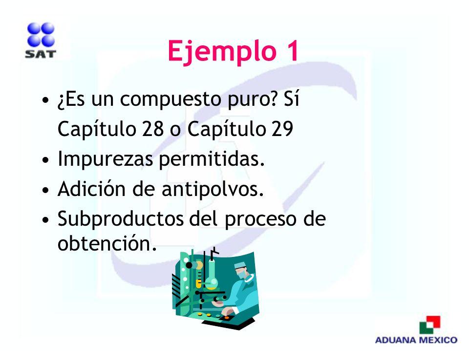 Ejemplo 1 ¿Es un compuesto puro? Sí Capítulo 28 o Capítulo 29 Impurezas permitidas. Adición de antipolvos. Subproductos del proceso de obtención.