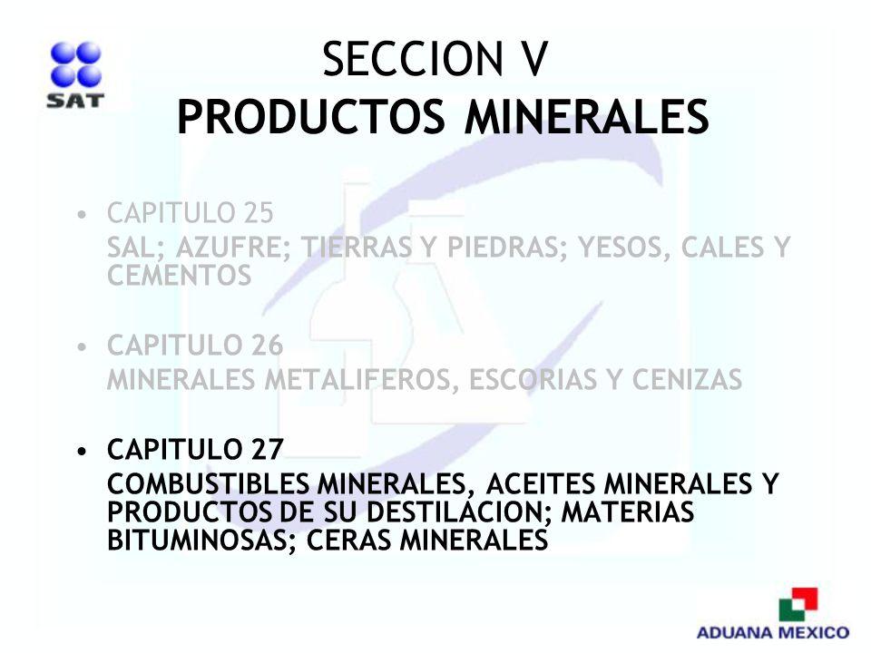 SECCION V PRODUCTOS MINERALES CAPITULO 25 SAL; AZUFRE; TIERRAS Y PIEDRAS; YESOS, CALES Y CEMENTOS CAPITULO 26 MINERALES METALIFEROS, ESCORIAS Y CENIZA