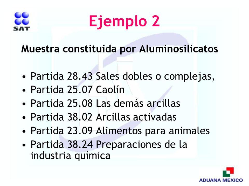 Ejemplo 2 Muestra constituida por Aluminosilicatos Partida 28.43 Sales dobles o complejas, Partida 25.07 Caolín Partida 25.08 Las demás arcillas Parti