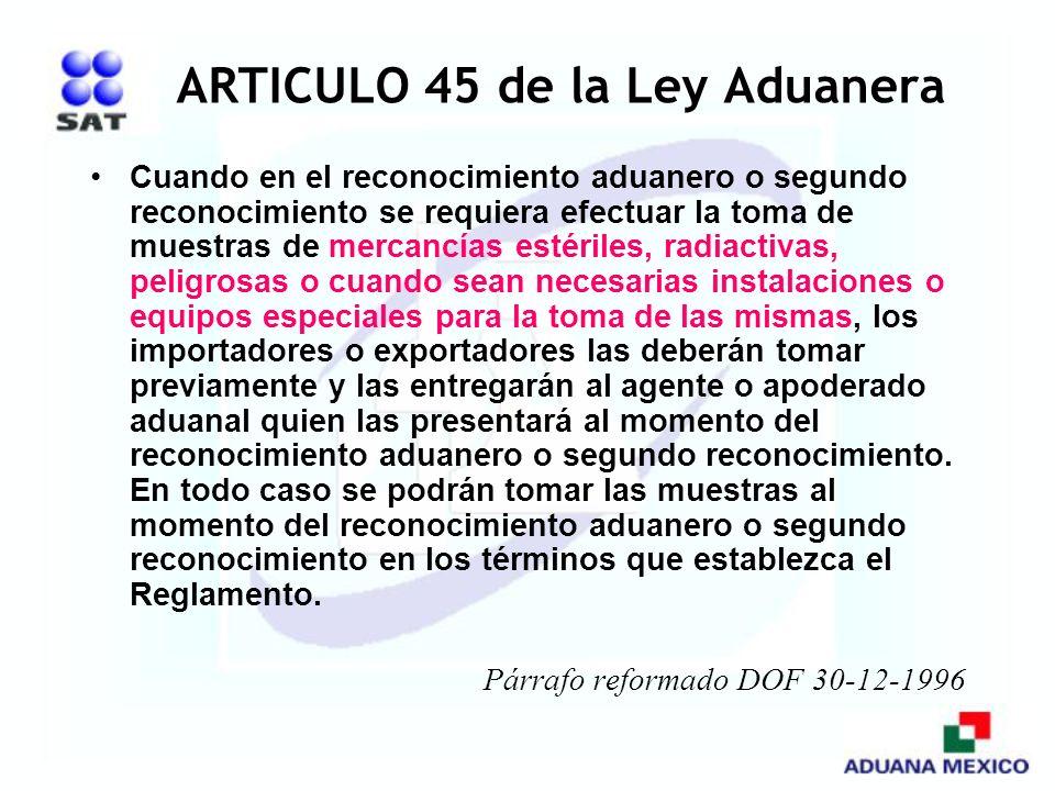 ARTICULO 45 de la Ley Aduanera Cuando en el reconocimiento aduanero o segundo reconocimiento se requiera efectuar la toma de muestras de mercancías es