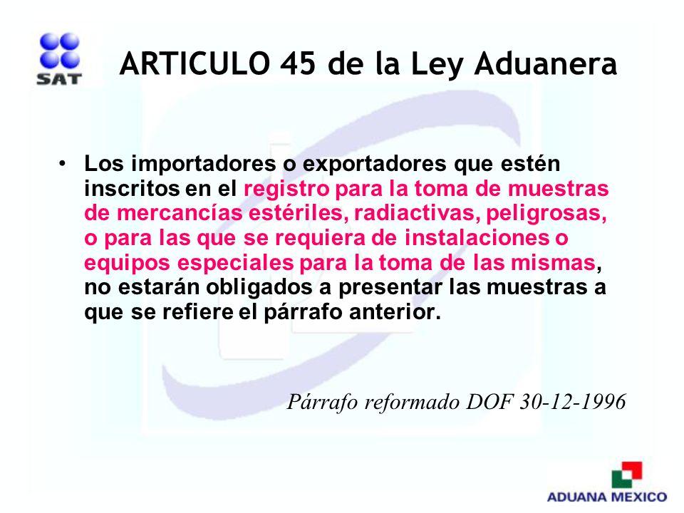 ARTICULO 45 de la Ley Aduanera Los importadores o exportadores que estén inscritos en el registro para la toma de muestras de mercancías estériles, ra