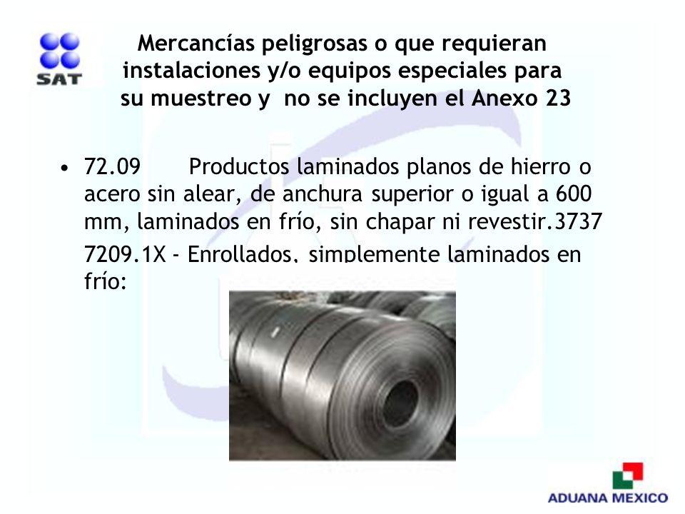 Mercancías peligrosas o que requieran instalaciones y/o equipos especiales para su muestreo y no se incluyen el Anexo 23 72.09 Productos laminados pla