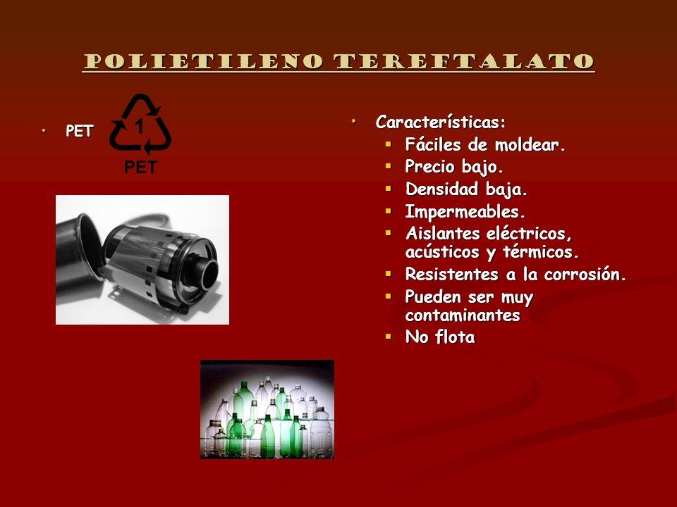 Polietileno tereftalato PETPET Características: Fáciles de moldear. Precio bajo. Densidad baja. Impermeables. Aislantes eléctricos, acústicos y térmic