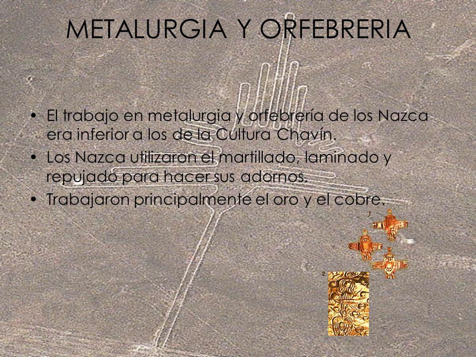 METALURGIA Y ORFEBRERIA El trabajo en metalurgia y orfebrería de los Nazca era inferior a los de la Cultura Chavín. Los Nazca utilizaron el martillado