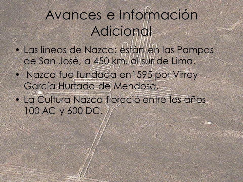 Avances e Información Adicional Las líneas de Nazca: están en las Pampas de San José, a 450 km. al sur de Lima. Nazca fue fundada en1595 por Virrey Ga