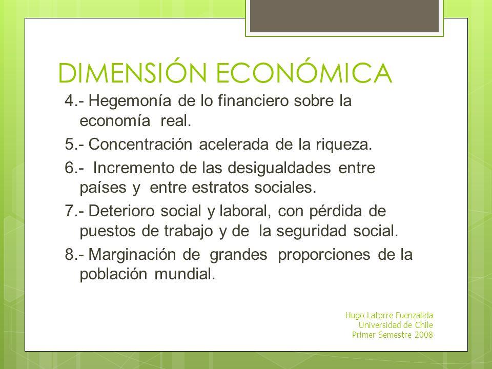 Hugo Latorre Fuenzalida Universidad de Chile Primer Semestre 2008 DIMENSIONES DE LA GLOBALIZACIÓN DIMENSIÓN ECONÓMICA: 1.-Dimensión desigual de los ac