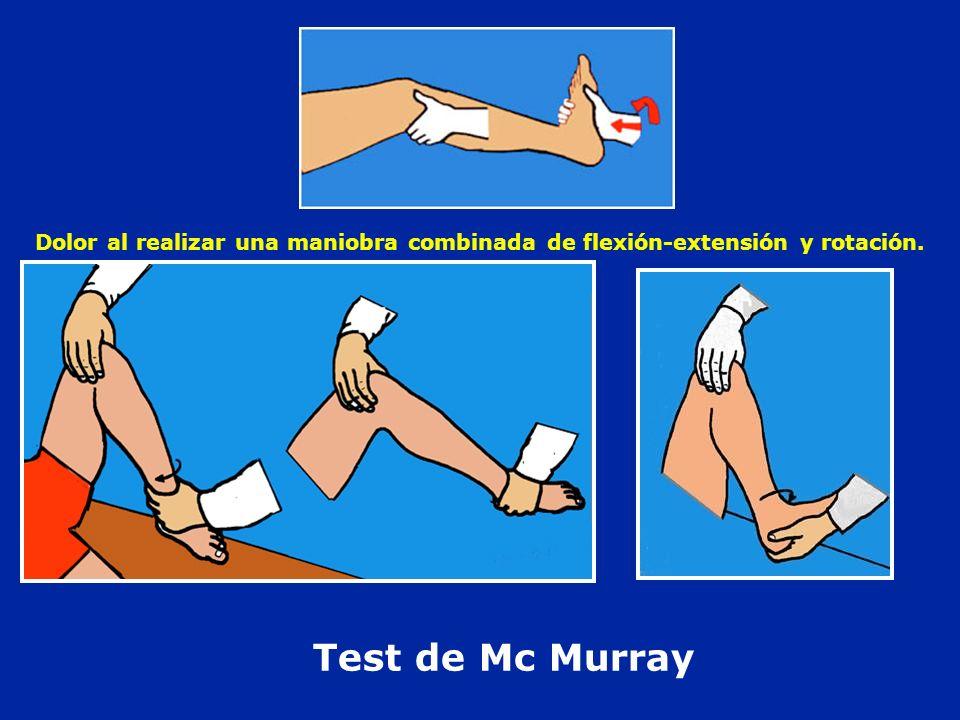Test de Mc Murray Dolor al realizar una maniobra combinada de flexión-extensión y rotación.