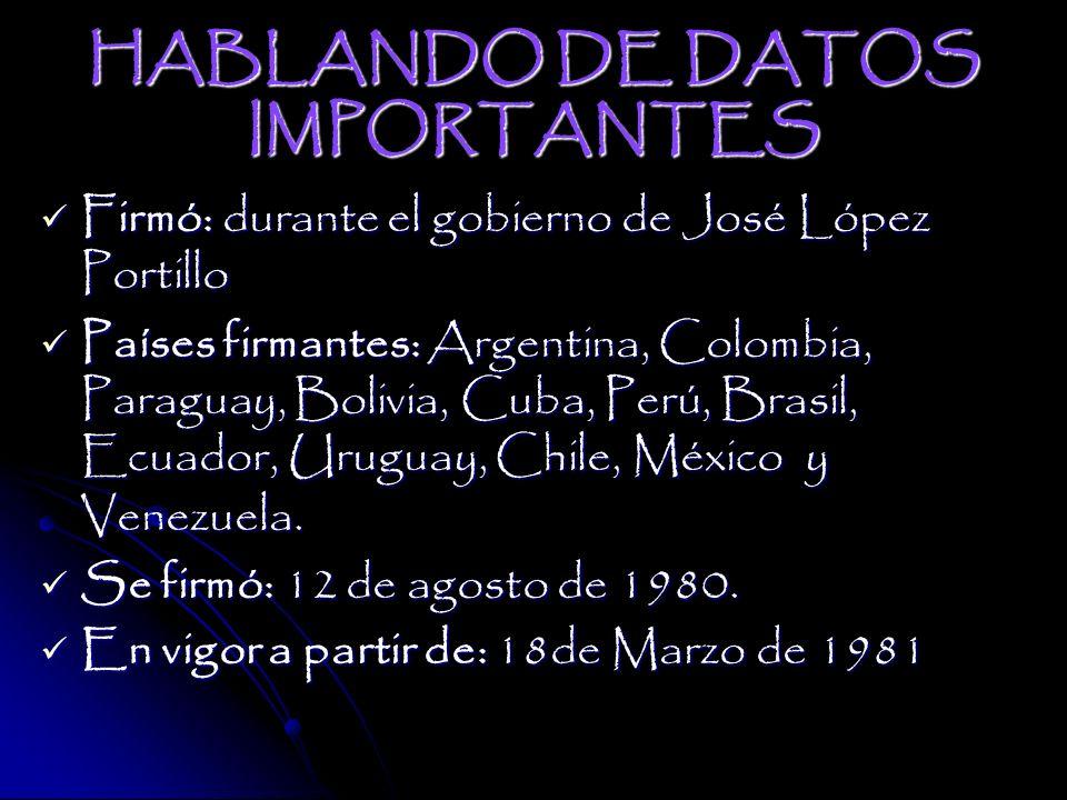HABLANDO DE DATOS IMPORTANTES Firmó: durante el gobierno de José López Portillo Países firmantes: Argentina, Colombia, Paraguay, Bolivia, Cuba, Perú, Brasil, Ecuador, Uruguay, Chile, México y Venezuela.