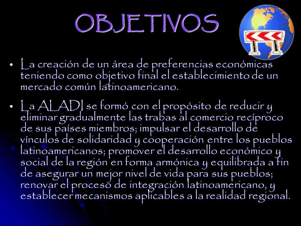 OBJETIVOS La creación de un área de preferencias económicas teniendo como objetivo final el establecimiento de un mercado común latinoamericano.