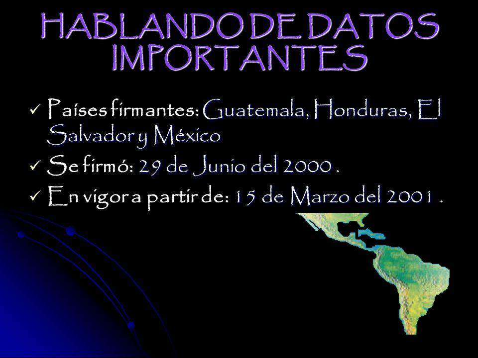 HABLANDO DE DATOS IMPORTANTES Países firmantes: G GG Guatemala, Honduras, El Salvador y México Se firmó: 2 22 29 de Junio del 2000.