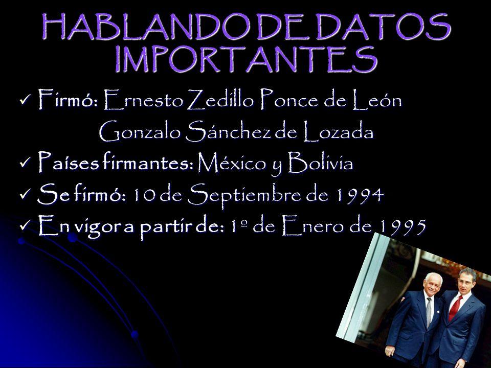 HABLANDO DE DATOS IMPORTANTES Firmó: Ernesto Zedillo Ponce de León Gonzalo Sánchez de Lozada Países firmantes: México y Bolivia Se firmó: 10 de Septiembre de 1994 En vigor a partir de: 1º de Enero de 1995