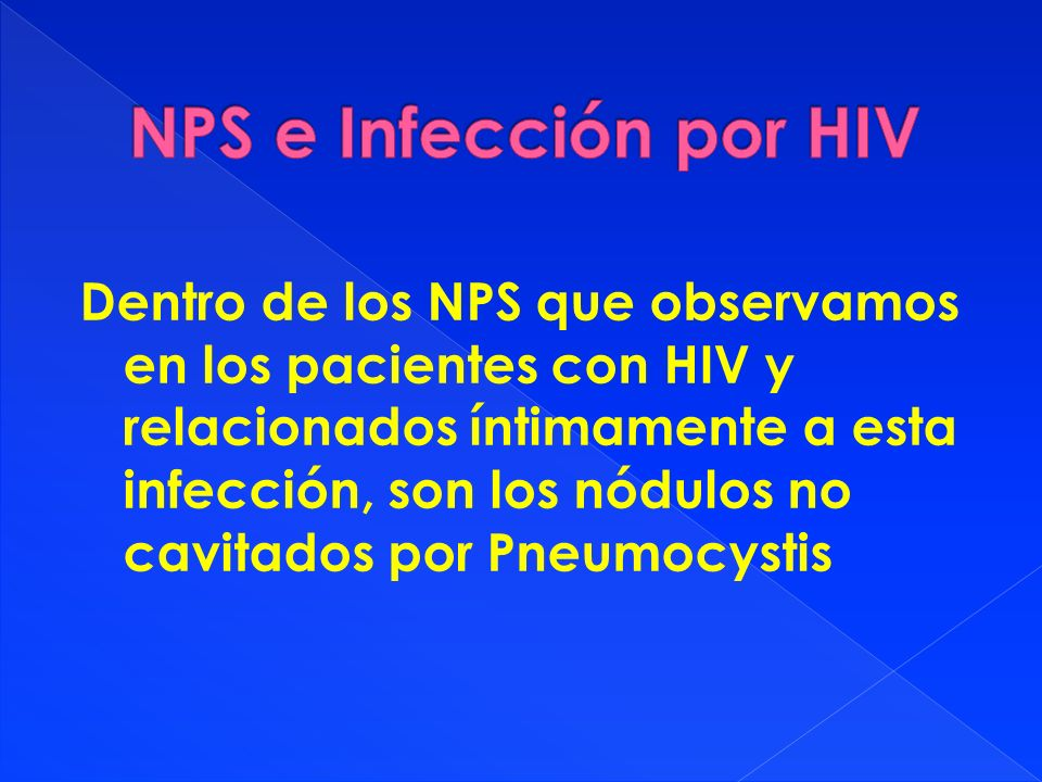 Dentro de los NPS que observamos en los pacientes con HIV y relacionados íntimamente a esta infección, son los nódulos no cavitados por Pneumocystis