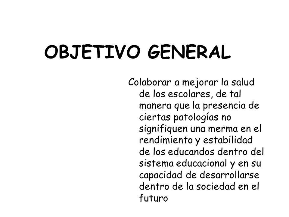 OBJETIVO GENERAL Colaborar a mejorar la salud de los escolares, de tal manera que la presencia de ciertas patologías no signifiquen una merma en el rendimiento y estabilidad de los educandos dentro del sistema educacional y en su capacidad de desarrollarse dentro de la sociedad en el futuro