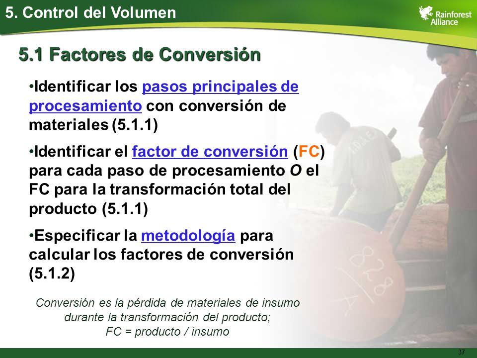37 5. Control del Volumen 5.1 Factores de Conversión Identificar los pasos principales de procesamiento con conversión de materiales (5.1.1) Identific