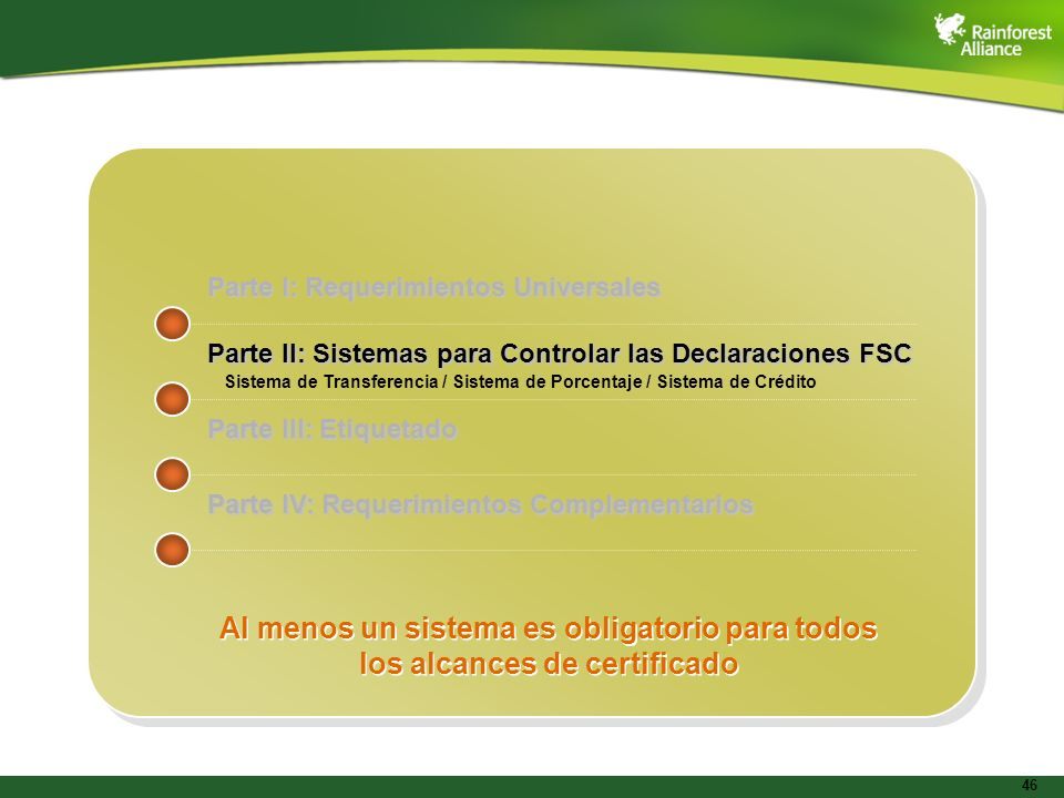 46 Parte I: Requerimientos Universales Parte II: Sistemas para Controlar las Declaraciones FSC Parte III: Etiquetado Parte IV: Requerimientos Compleme