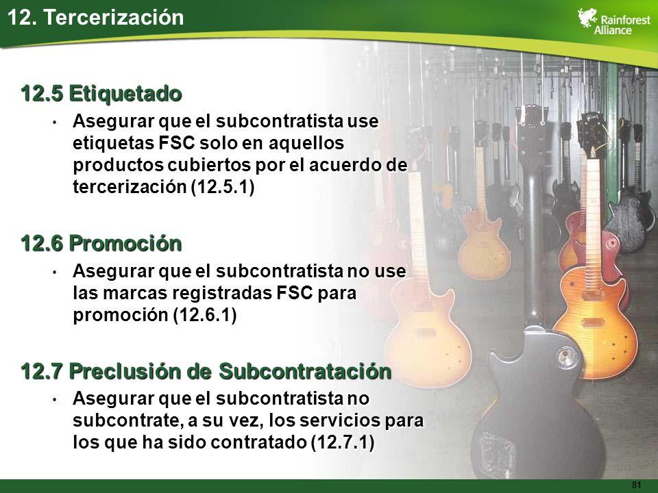 81 12. Tercerización 12.5 Etiquetado Asegurar que el subcontratista use etiquetas FSC solo en aquellos productos cubiertos por el acuerdo de terceriza