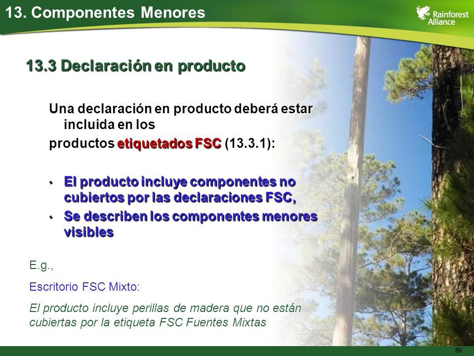 86 13. Componentes Menores 13.3 Declaración en producto Una declaración en producto deberá estar incluida en los productos etiquetados FSC (13.3.1): E