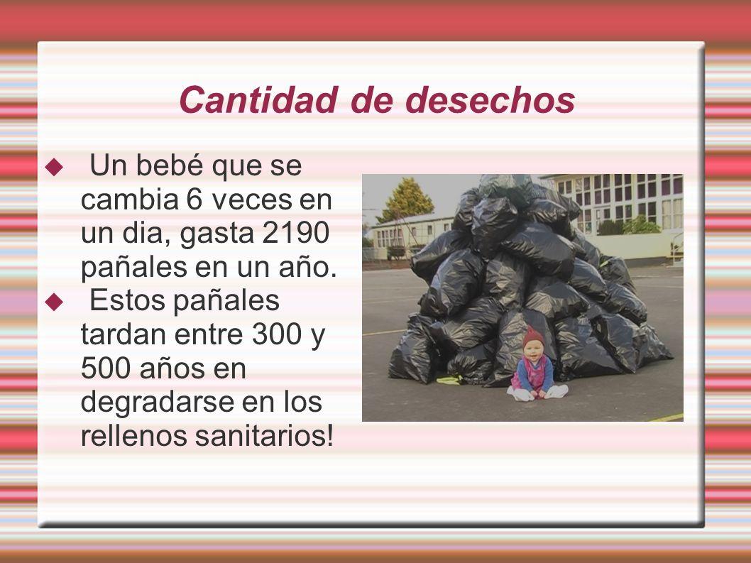 Cantidad de desechos Un bebé que se cambia 6 veces en un dia, gasta 2190 pañales en un año. Estos pañales tardan entre 300 y 500 años en degradarse en