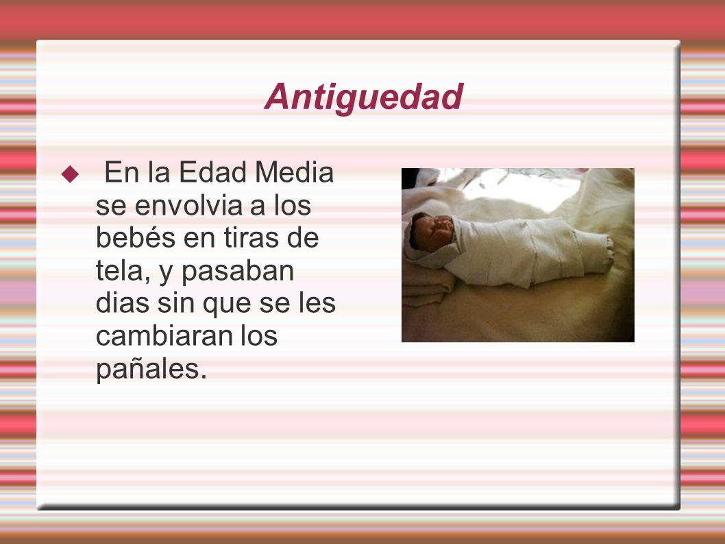 Antiguedad En la Edad Media se envolvia a los bebés en tiras de tela, y pasaban dias sin que se les cambiaran los pañales.