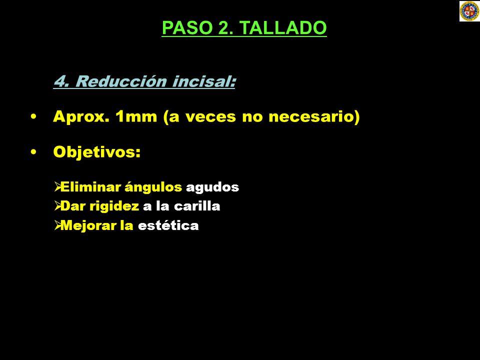4. Reducción incisal: Aprox. 1mm (a veces no necesario) Objetivos: Eliminar ángulos agudos Dar rigidez a la carilla Mejorar la estética PASO 2. TALLAD