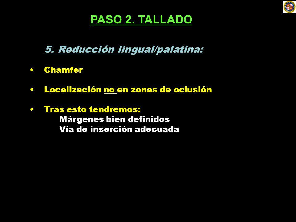 5. Reducción lingual/palatina: Chamfer Localización no en zonas de oclusión Tras esto tendremos: Márgenes bien definidos Vía de inserción adecuada PAS