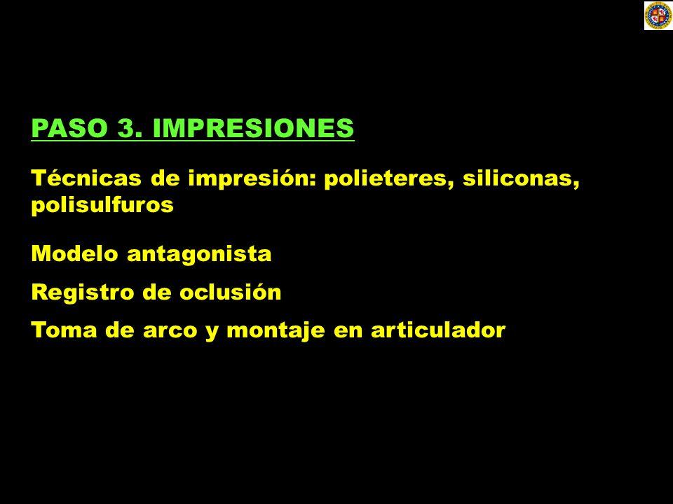 PASO 3. IMPRESIONES Técnicas de impresión: polieteres, siliconas, polisulfuros Modelo antagonista Registro de oclusión Toma de arco y montaje en artic