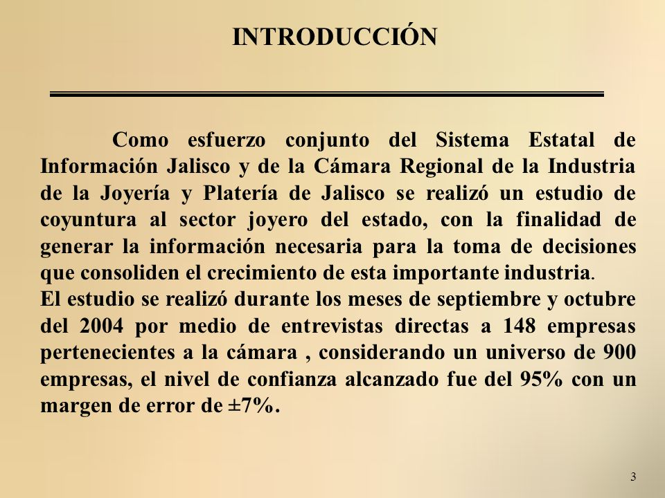 3 INTRODUCCIÓN Como esfuerzo conjunto del Sistema Estatal de Información Jalisco y de la Cámara Regional de la Industria de la Joyería y Platería de Jalisco se realizó un estudio de coyuntura al sector joyero del estado, con la finalidad de generar la información necesaria para la toma de decisiones que consoliden el crecimiento de esta importante industria.