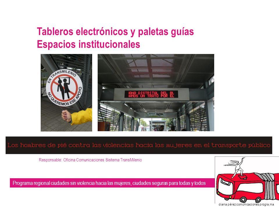 Programa regional ciudades sin violencia hacia las mujeres, ciudades seguras para todas y todos diana pérez comunicaciones progra,ma Tableros electrónicos y paletas guías Espacios institucionales Responsable: Oficina Comunicaciones Sistema TransMilenio