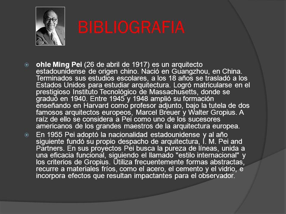 BIBLIOGRAFIA ohIe Ming Pei (26 de abril de 1917) es un arquitecto estadounidense de origen chino. Nació en Guangzhou, en China. Terminados sus estudio