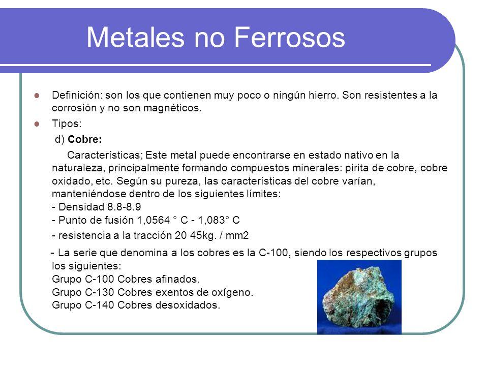 Metales no Ferrosos Definición: son los que contienen muy poco o ningún hierro. Son resistentes a la corrosión y no son magnéticos. Tipos: d) Cobre: C