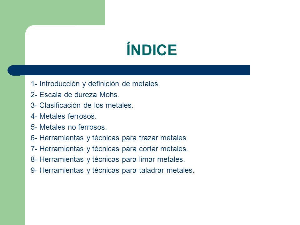 ÍNDICE 1- Introducción y definición de metales. 2- Escala de dureza Mohs. 3- Clasificación de los metales. 4- Metales ferrosos. 5- Metales no ferrosos