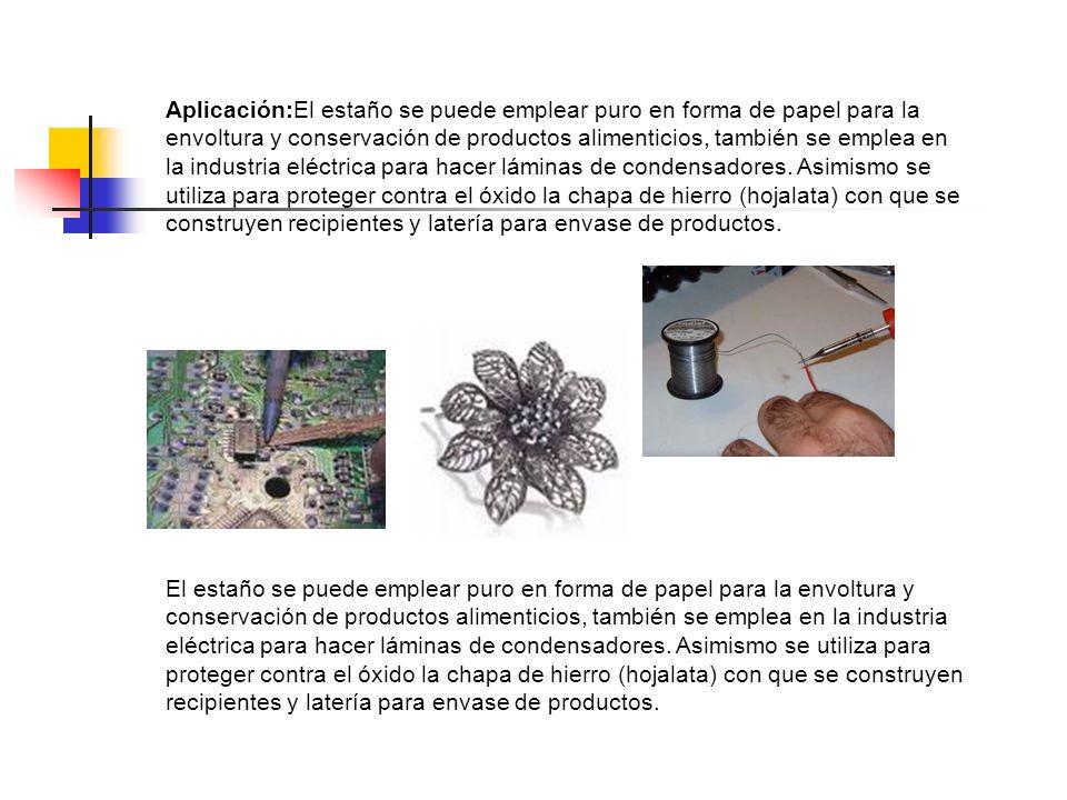 Aplicación:El estaño se puede emplear puro en forma de papel para la envoltura y conservación de productos alimenticios, también se emplea en la indus