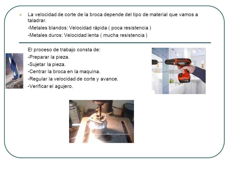 La velocidad de corte de la broca depende del tipo de material que vamos a taladrar. -Metales blandos: Velocidad rápida ( poca resistencia ) -Metales