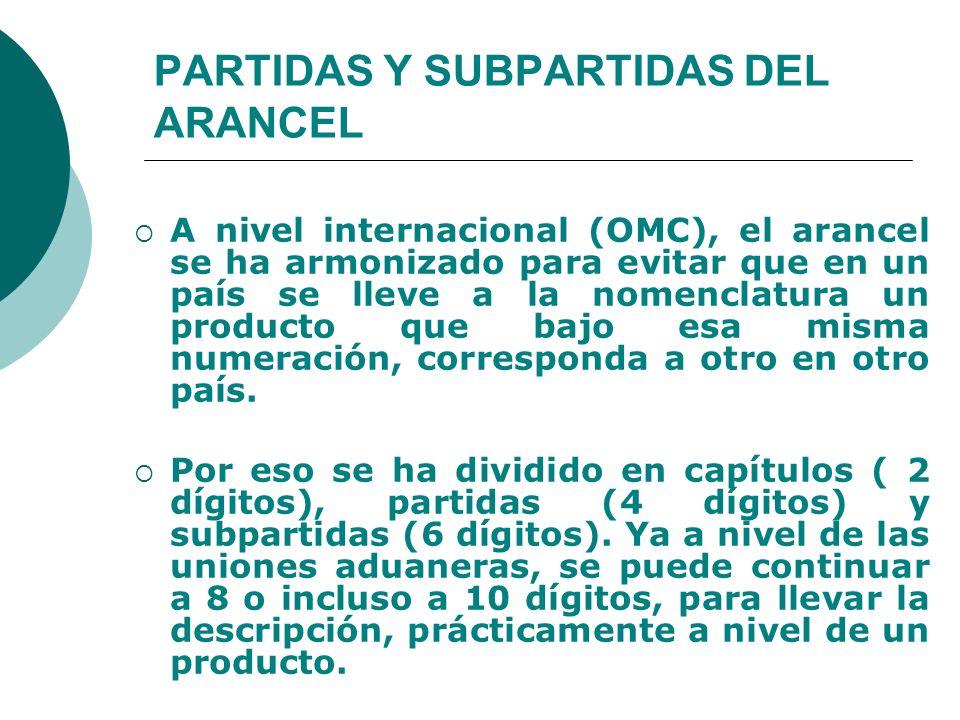 PARTIDAS Y SUBPARTIDAS DEL ARANCEL A nivel internacional (OMC), el arancel se ha armonizado para evitar que en un país se lleve a la nomenclatura un p