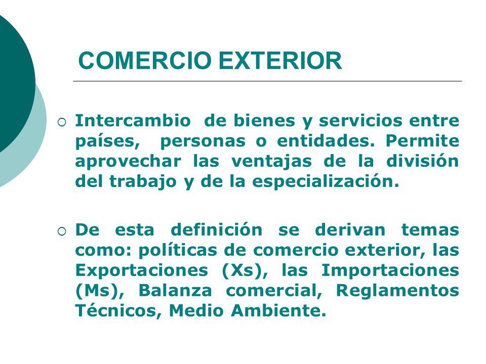 COMERCIO EXTERIOR Intercambio de bienes y servicios entre países, personas o entidades. Permite aprovechar las ventajas de la división del trabajo y d