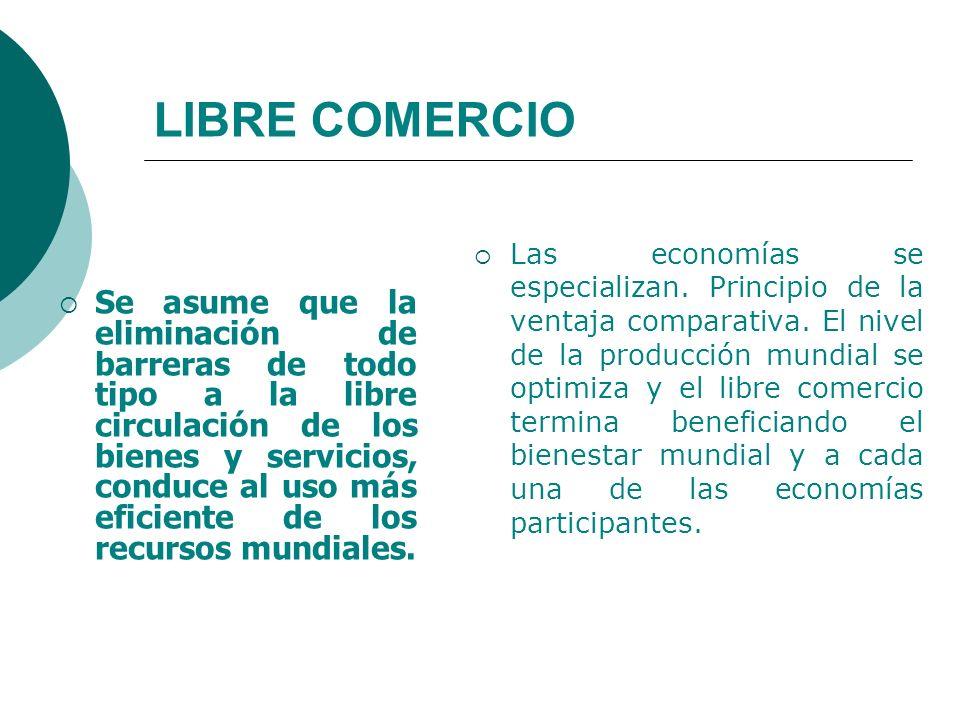 LIBRE COMERCIO Se asume que la eliminación de barreras de todo tipo a la libre circulación de los bienes y servicios, conduce al uso más eficiente de