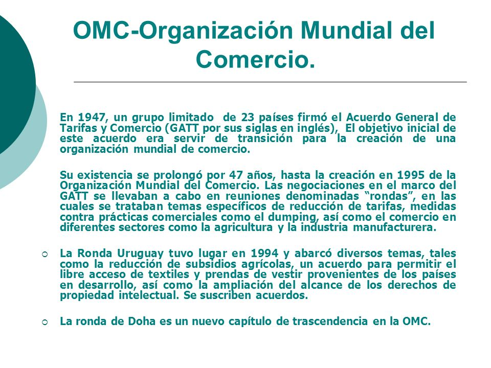 OMC-Organización Mundial del Comercio. En 1947, un grupo limitado de 23 países firmó el Acuerdo General de Tarifas y Comercio (GATT por sus siglas en