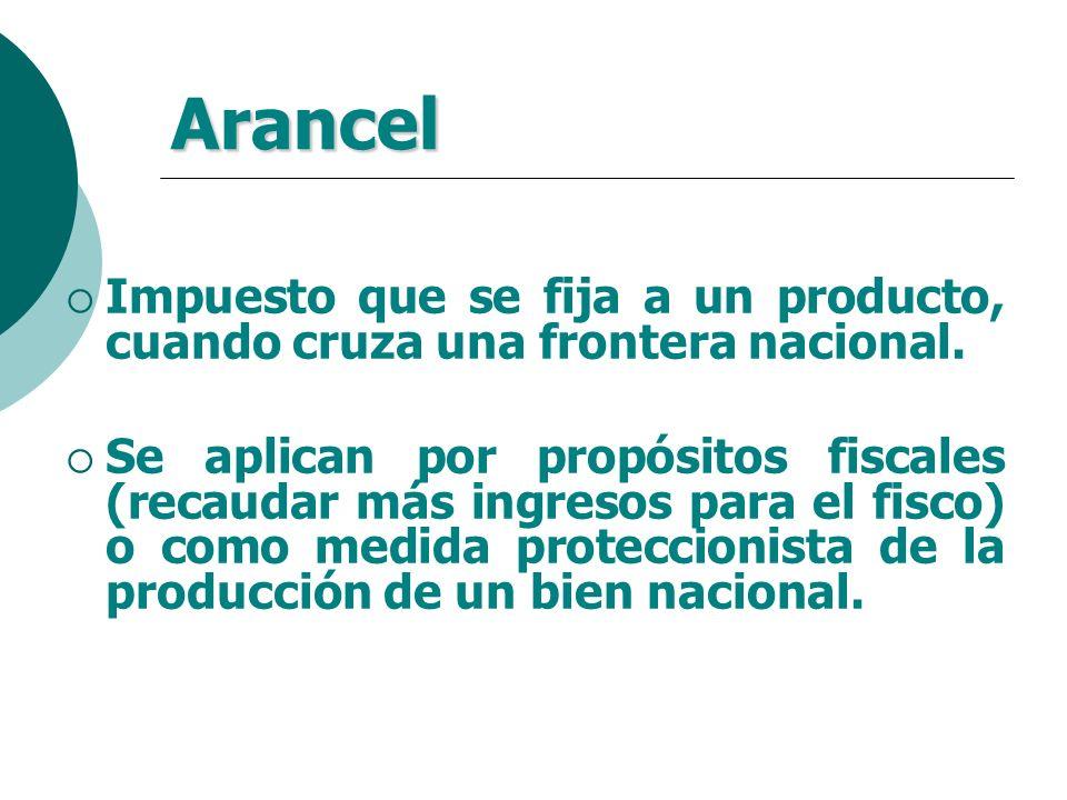 Arancel Impuesto que se fija a un producto, cuando cruza una frontera nacional. Se aplican por propósitos fiscales (recaudar más ingresos para el fisc